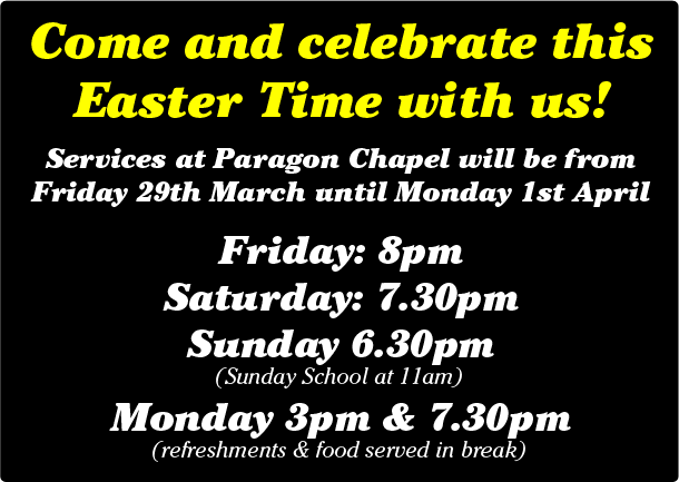 Come and celebrate this Easter Time with us!  Services at Paragon Chapel will be from Friday 29th March until Monday 1st April  Friday: 8pm Saturday: 7.30pm Sunday 6.30pm (Sunday School at 11am) Monday 3pm & 7.30pm (refreshments & food served in break)